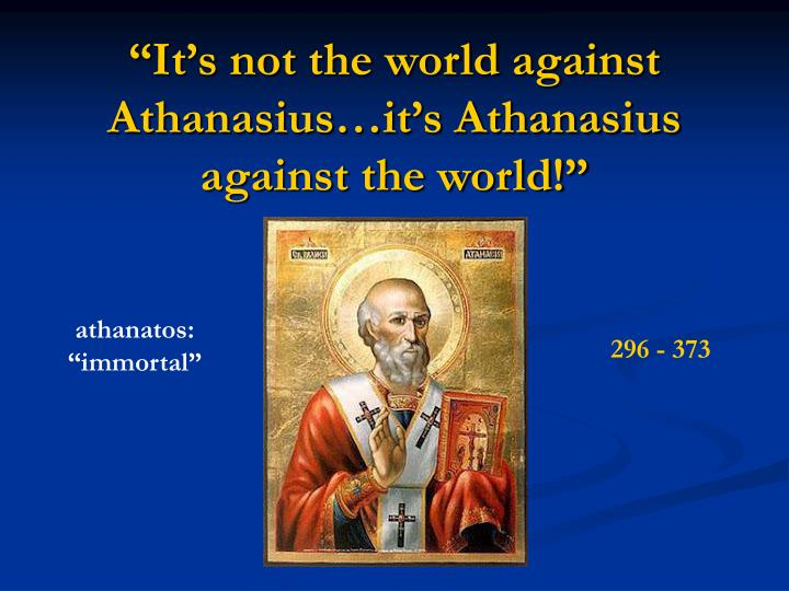 """It's not the world against Athanasius…it's Athanasius against the world!"""