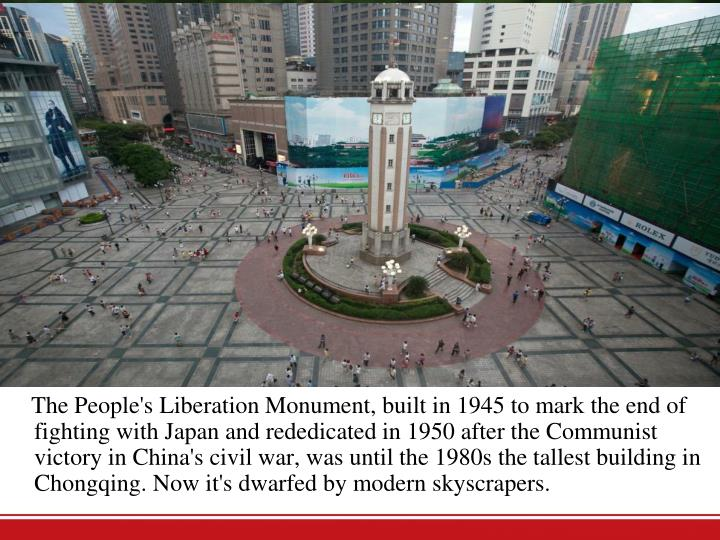 The People's Liberation Monument, built in 1945 to mark the end of fighting with Japan and rededicated in 1950 after the Communist victory in China's civil war, was until the 1980s the tallest building in Chongqing. Now it's dwarfed by modern skyscrapers.