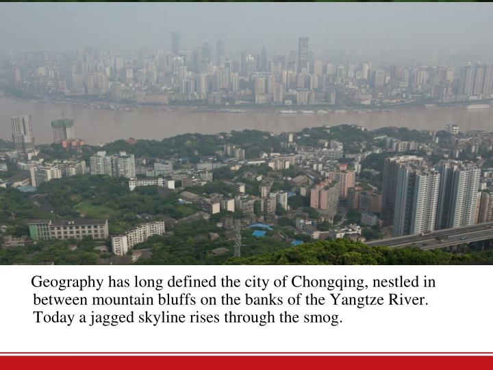 Geography has long defined the city of Chongqing, nestled in between mountain bluffs on the banks of the Yangtze River. Today a jagged skyline risesthrough the smog.