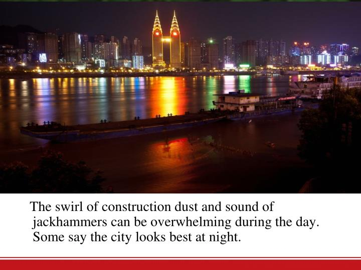 The swirl of construction dust and sound of jackhammers can be overwhelming during the day. Some say the city looks best at night.