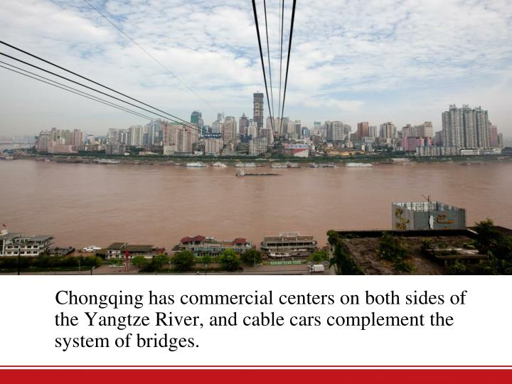 Chongqing has commercial centers on both sides of theYangtze River, and cable cars complement the system of bridges.