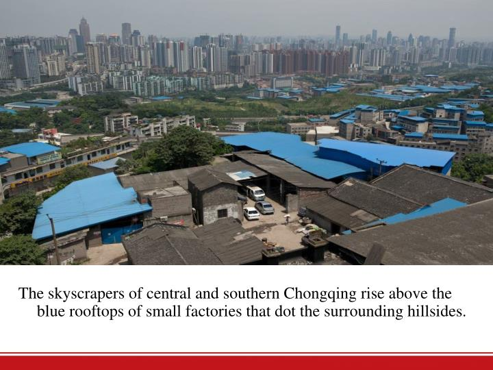 The skyscrapers of central and southern Chongqing rise above the blue rooftops of small factories that dot the surrounding hillsides.