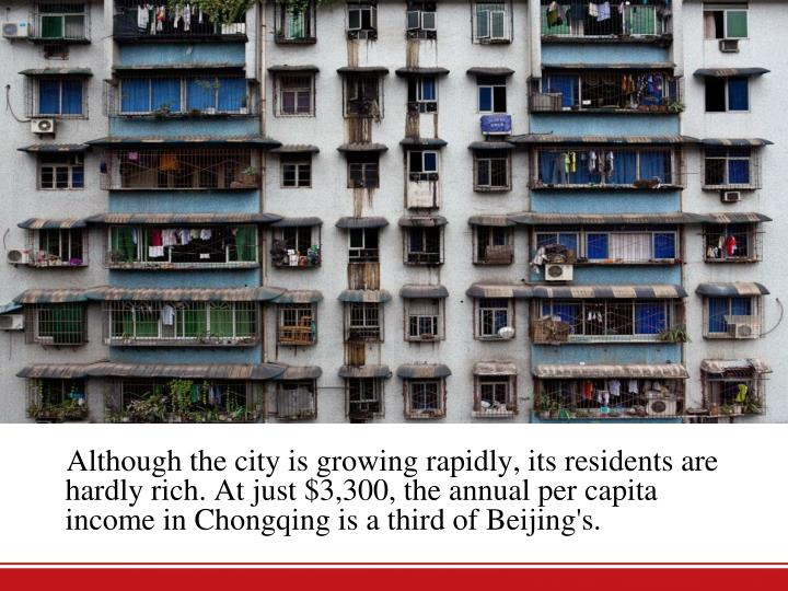 Although the city is growing rapidly, its residents are hardly rich. At just $3,300, the annual per capita income in Chongqing is a third of Beijing's.