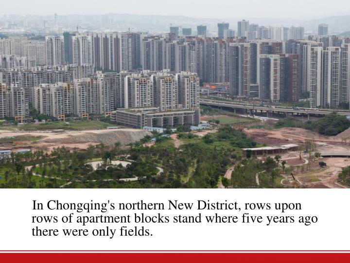 In Chongqing's northern New District, rows upon rows of apartment blocks stand where five years ago there were only fields.