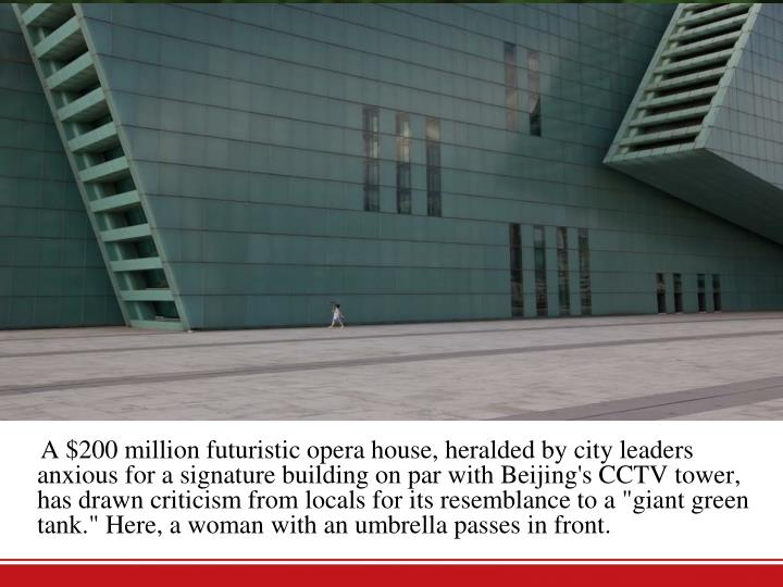 "A $200 million futuristic opera house, heralded by city leaders anxious for a signature building on par with Beijing's CCTV tower, has drawn criticism from locals for its resemblance to a ""giant green tank."" Here, a woman with an umbrella passes in front."