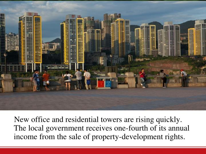 New office and residential towers are rising quickly. Thelocal government receives one-fourth of its annual income from the sale of property-development rights.