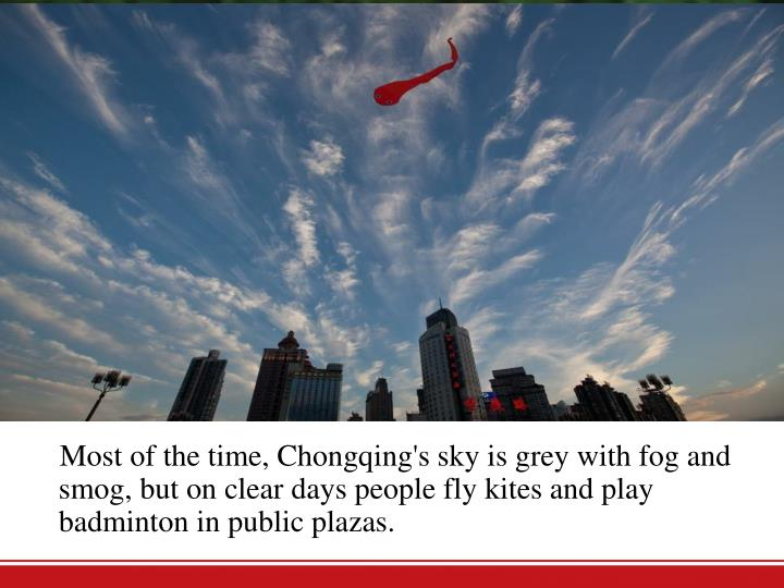 Most of the time, Chongqing's sky is grey with fog and smog, but on clear days people fly kites and play badminton in public plazas.