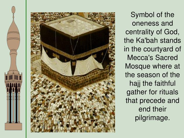 Symbol of the oneness and centrality of God, the Ka'bah stands in the courtyard of Mecca's Sacred Mosque where at the season of the hajj the faithful gather for rituals that precede and end their pilgrimage.