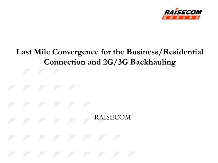Last Mile Convergence for the Business/Residential Connection and 2G/3G Backhauling