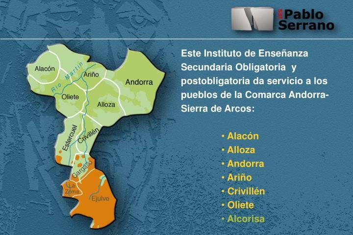 Este Instituto de Enseñanza Secundaria Obligatoria  y postobligatoria da servicio a los pueblos de la Comarca Andorra-Sierra de Arcos: