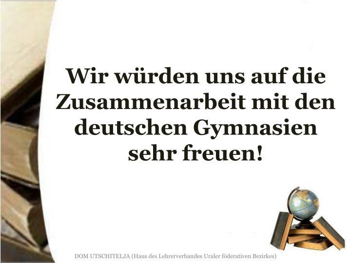Wir würden uns auf die Zusammenarbeit mit den deutschen Gymnasien sehr freuen!