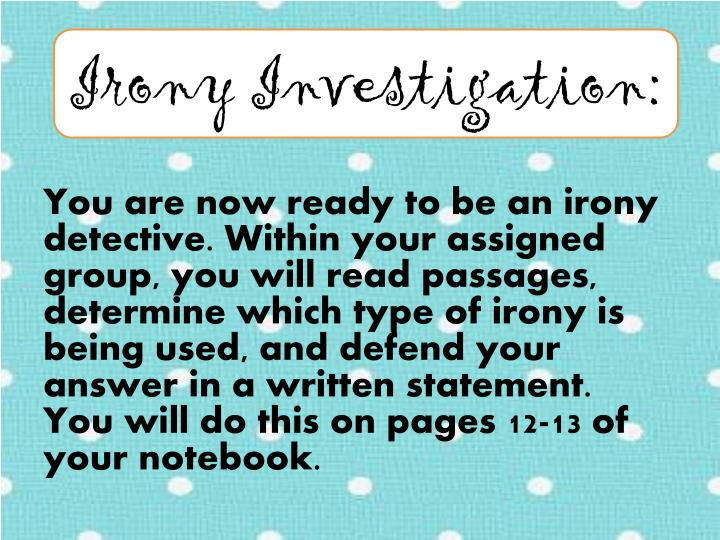 You are now ready to be an irony detective. Within your assigned group, you will read passages, determine which type of irony is being used, and defend your answer in a written statement. You will do this on pages 12-13 of your notebook.