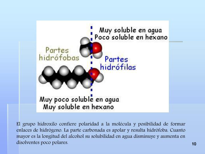 El grupo hidroxilo confiere polaridad a la molécula y posibilidad de formar enlaces de hidrógeno. La parte carbonada es