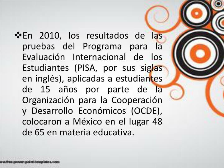 En 2010, los resultados de las pruebas del Programa para la Evaluación Internacional de los Estudiantes (PISA, por sus siglas en inglés), aplicadas a estudiantes de 15 años por parte de la Organización para la Cooperación y Desarrollo Económicos (OCDE), colocaron a México en el lugar 48 de 65 en materia educativa.