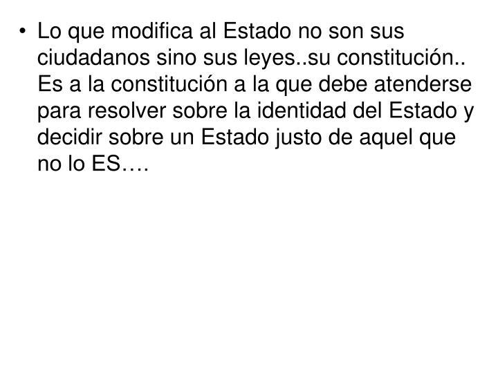 Lo que modifica al Estado no son sus ciudadanos sino sus leyes..su constitución..    Es a la constitución a la que debe atenderse para resolver sobre la identidad del Estado y decidir sobre un Estado justo de aquel que no lo ES….