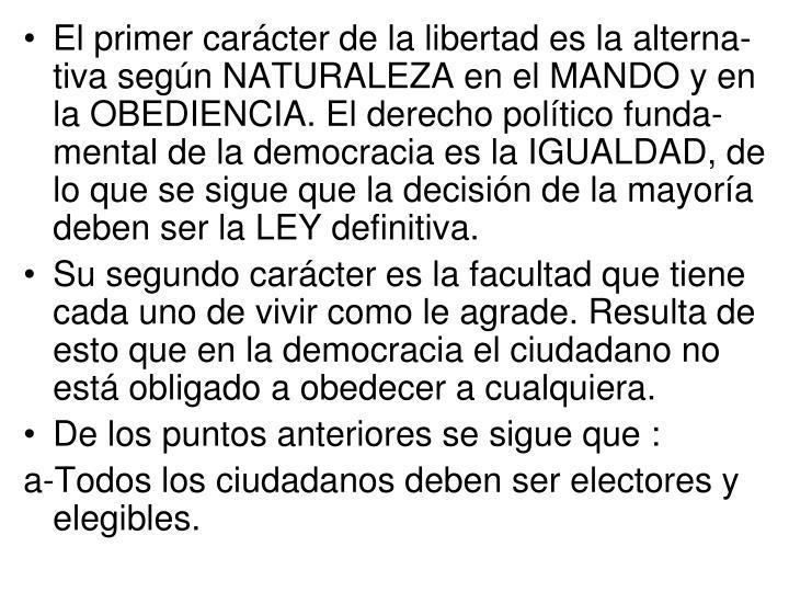 El primer carácter de la libertad es la alterna-tiva según NATURALEZA en el MANDO y en la OBEDIENCIA. El derecho político funda-mental de la democracia es la IGUALDAD, de lo que se sigue que la decisión de la mayoría deben ser la LEY definitiva.