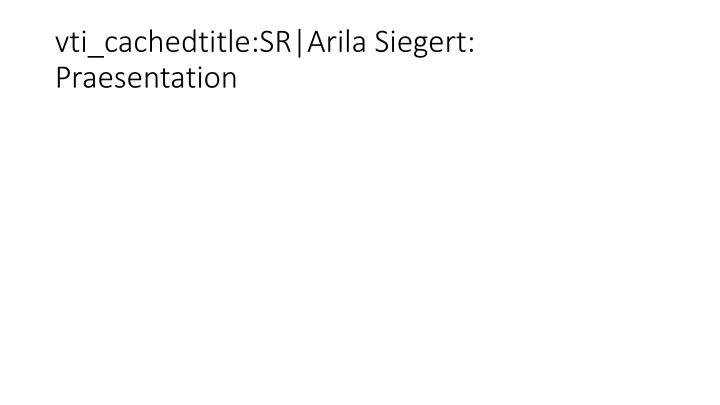 vti_cachedtitle:SR|Arila Siegert: Praesentation