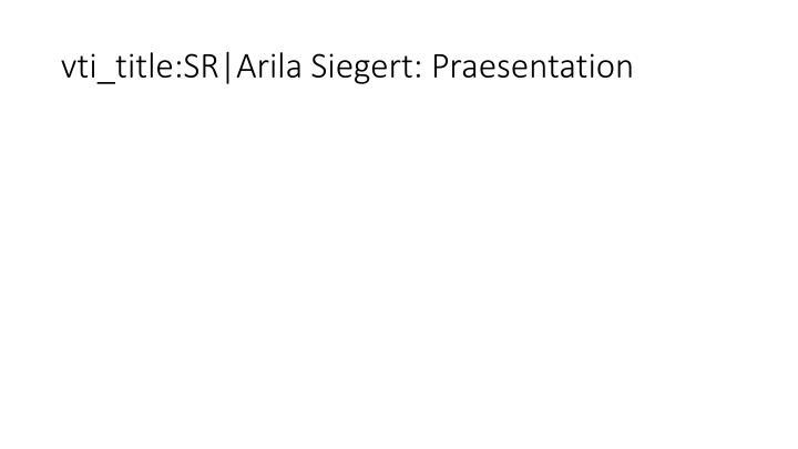 vti_title:SR|Arila Siegert: Praesentation