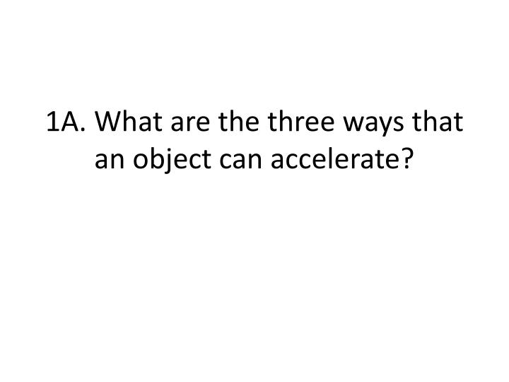 1A. What are the three ways that an object can accelerate?