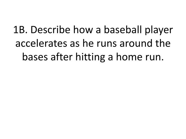 1B. Describe how a baseball player accelerates as he runs around the bases after hitting a home run.