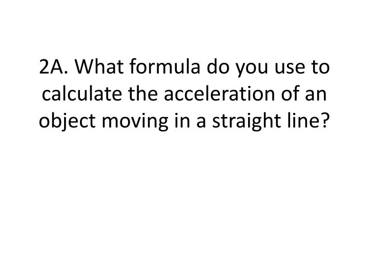 2A. What formula do you use to calculate the acceleration of an object moving in a straight line?