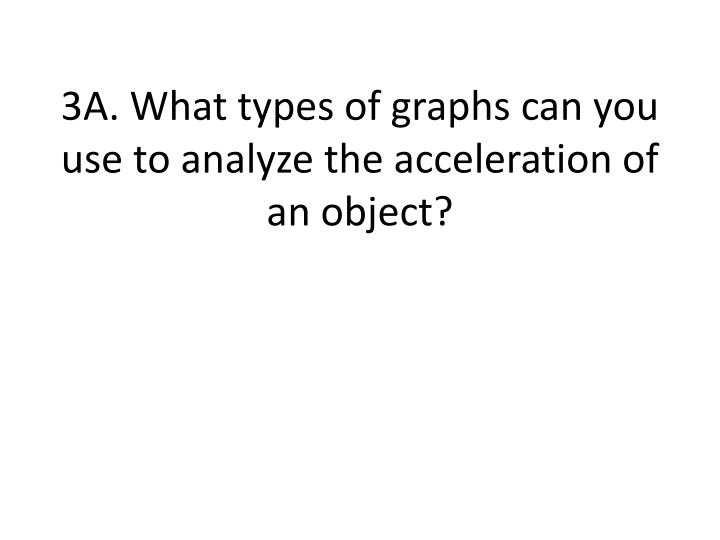 3A. What types of graphs can you use to analyze the acceleration of an object?