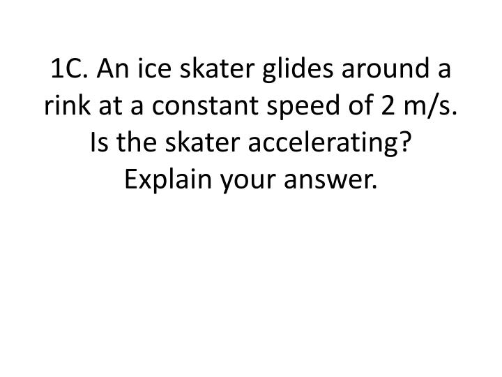 1C. An ice skater glides around a rink at a constant speed of 2 m/s.