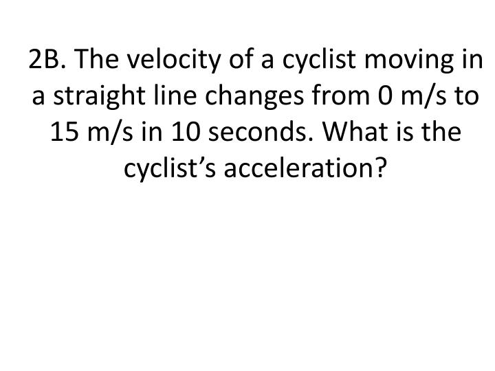 2B. The velocity of a cyclist moving in a straight line changes from 0 m/s to 15 m/s in 10 seconds. What is the cyclist's acceleration?