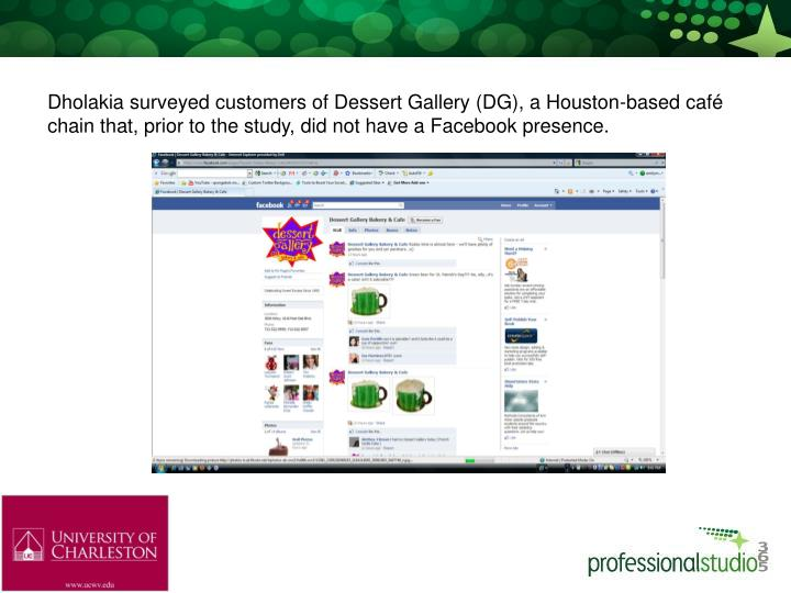 Dholakia surveyed customers of Dessert Gallery (DG), a Houston-based café chain that, prior to the study, did not have a Facebook presence.
