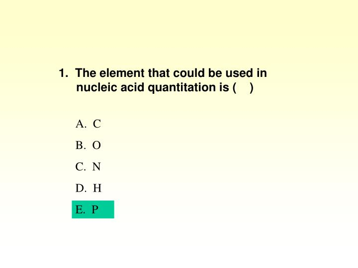 1.  The element that could be used in nucleic acid quantitation is (    )