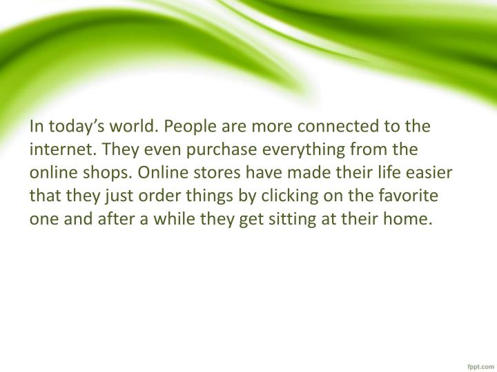 In today's world. People are more connected to the internet. They even purchase everything from the online shops. Online stores have made their life easier that they just order things by clicking on the favorite one and after a while they get sitting at their home.
