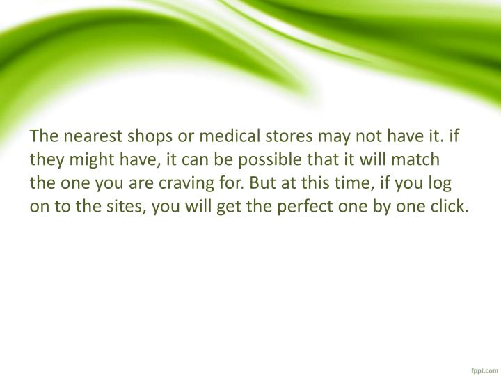 The nearest shops or medical stores may not have it. if they might have, it can be possible that it will match the one you are craving for. But at this time, if you log on to the sites, you will get the perfect one by one click.