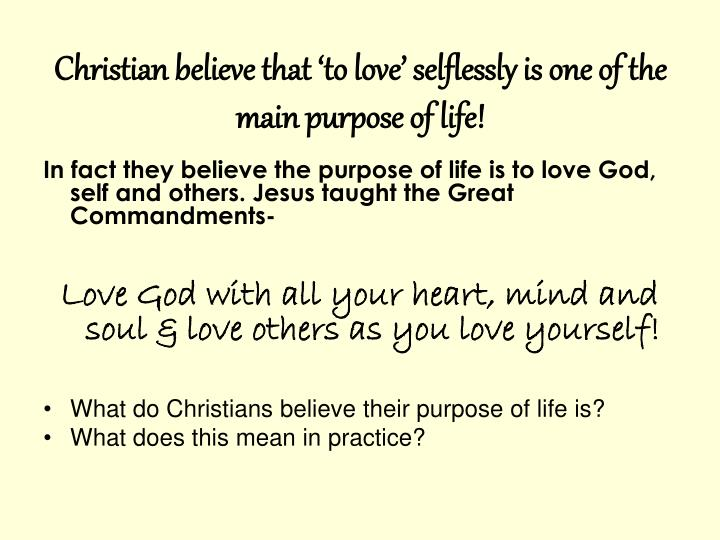 Christian believe that 'to love' selflessly is one of the main purpose of life!