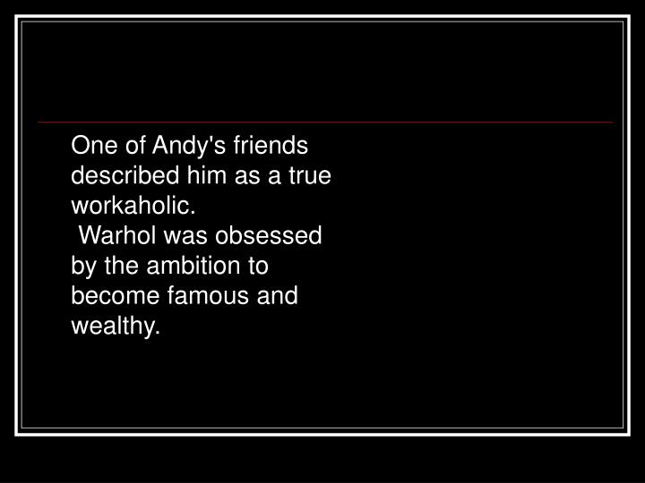 One of Andy's friends described him as a true workaholic.