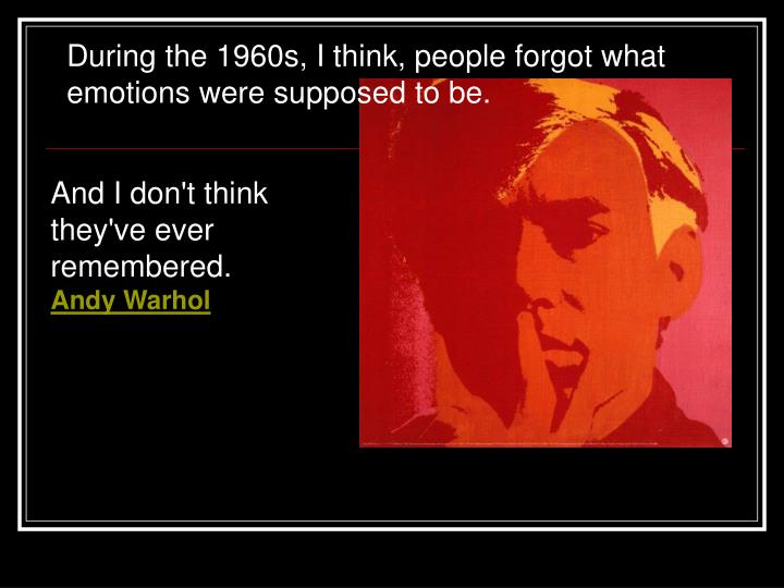 During the 1960s, I think, people forgot what emotions were supposed to be.
