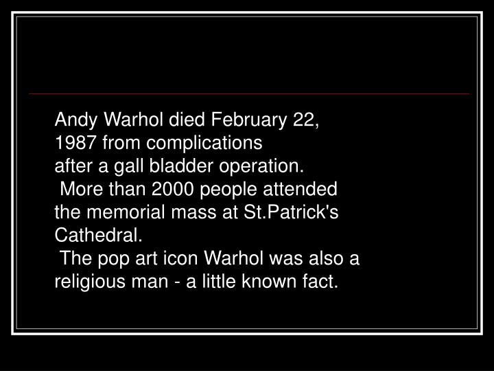 Andy Warhol died February 22, 1987 from complications