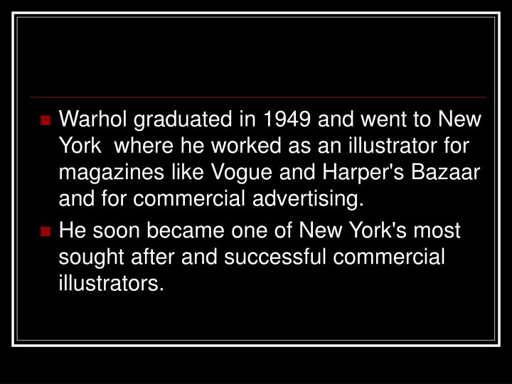 Warhol graduated in 1949 and went to New York  where he worked as an illustrator for magazines like Vogue and Harper's Bazaar and for commercial advertising.