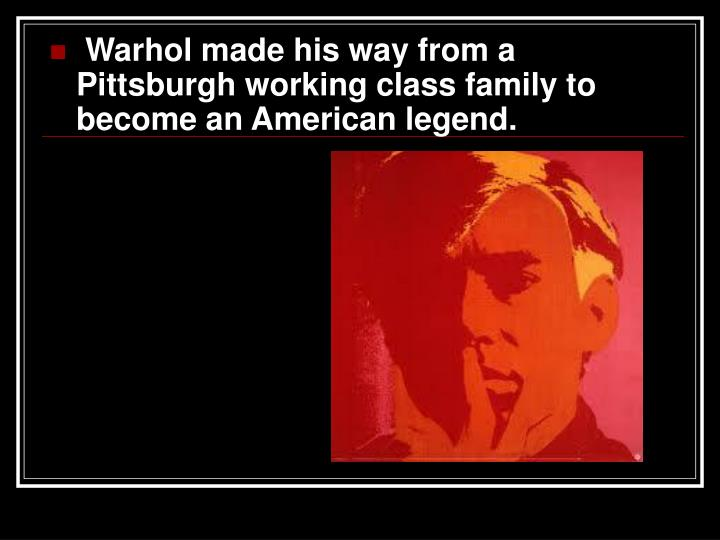 Warhol made his way from a Pittsburgh working class family to become an American legend.