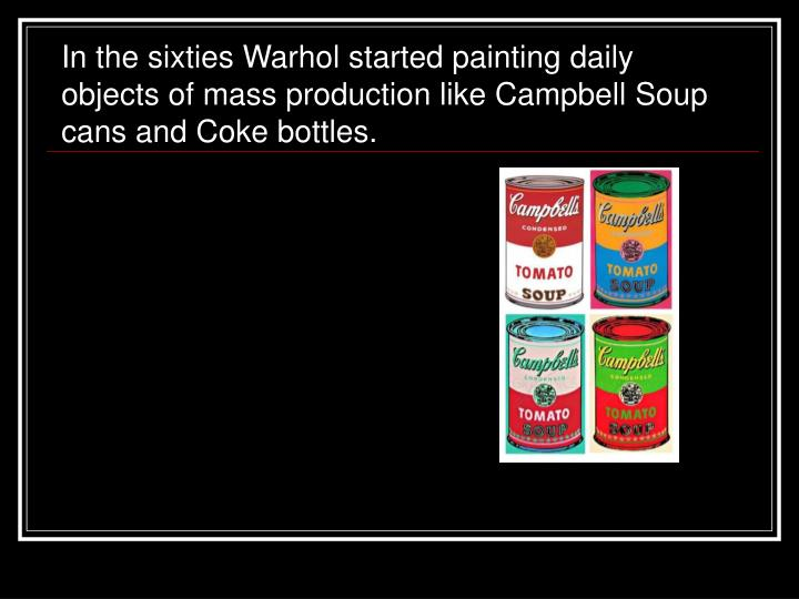 In the sixties Warhol started painting daily objects of mass production like Campbell Soup cans and Coke bottles.