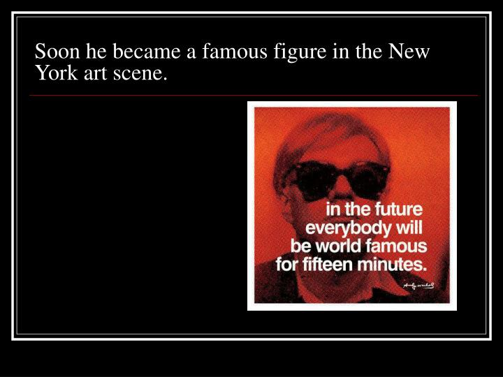 Soon he became a famous figure in the New York art scene.