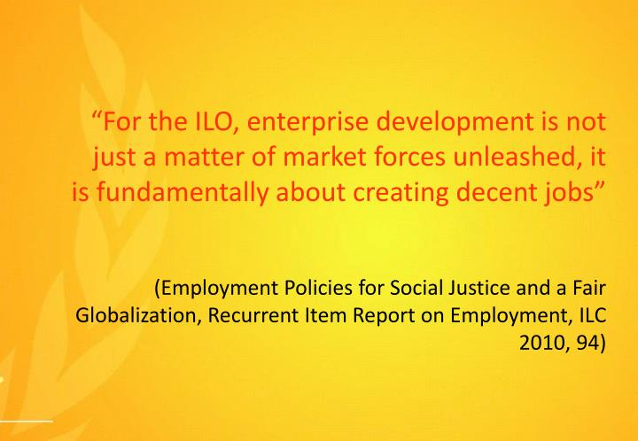 """For the ILO, enterprise development is not just a matter of market forces unleashed, it is fundam..."