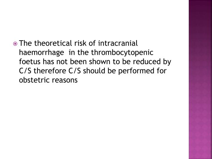 The theoretical risk of intracranial haemorrhage  in the thrombocytopenic foetus has not been shown to be reduced by C/S therefore C/S should be performed for obstetric reasons