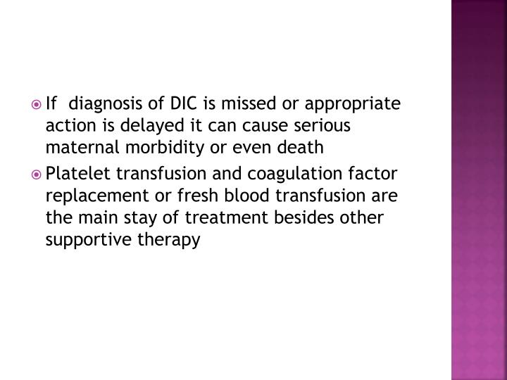 If  diagnosis of DIC is missed or appropriate action is delayed it can cause serious maternal morbidity or even death