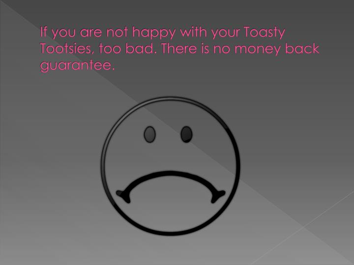If you are not happy with your Toasty Tootsies, too bad. There is no money back guarantee.