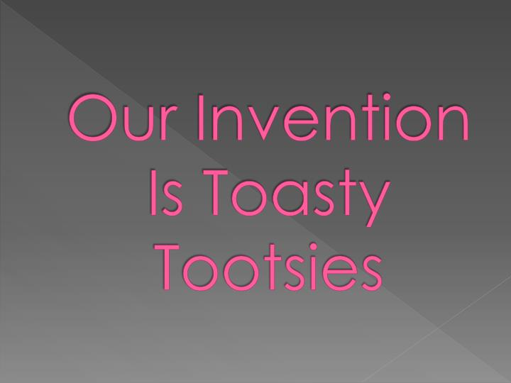 Our Invention Is Toasty Tootsies