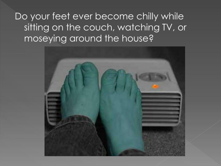 Do your feet ever become chilly while sitting on the couch, watching TV, or moseying around the hous...