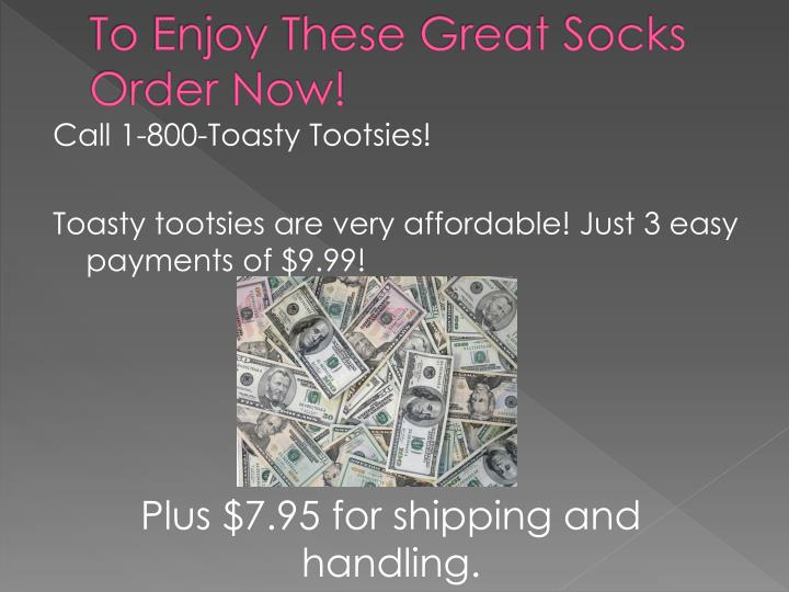 To Enjoy These Great Socks Order Now!
