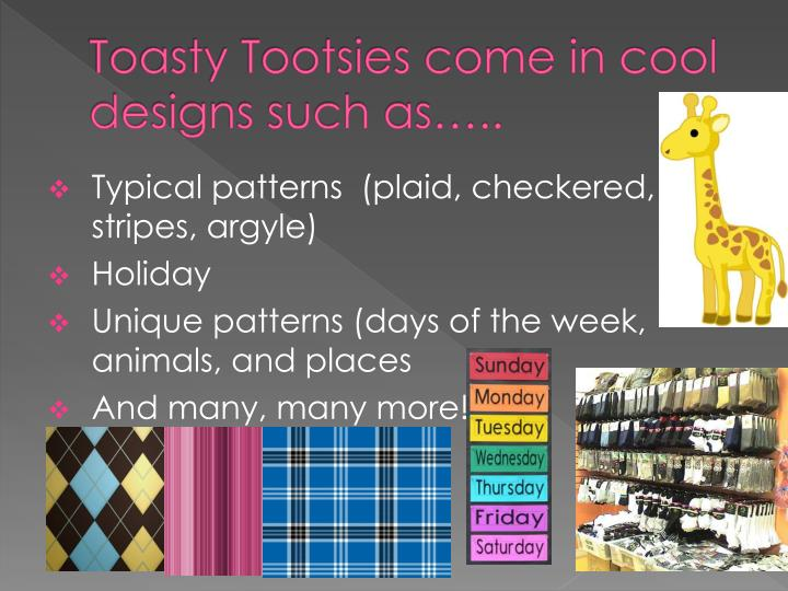 Toasty Tootsies come in cool designs such as…..