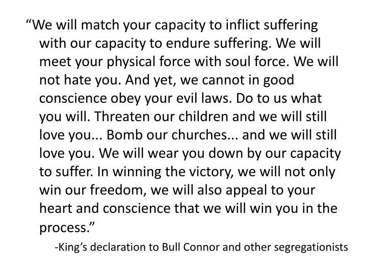 """We will match your capacity to inflict suffering with our capacity to endure suffering. We will meet your physical force with soul force. We will not hate you. And yet, we cannot in good conscience obey your evil laws. Do to us what you will. Threaten our children and we will still love you... Bomb our churches... and we will still love you. We will wear you down by our capacity to suffer. In winning the victory, we will not only win our freedom, we will also appeal to your heart and conscience that we will win you in the process."""