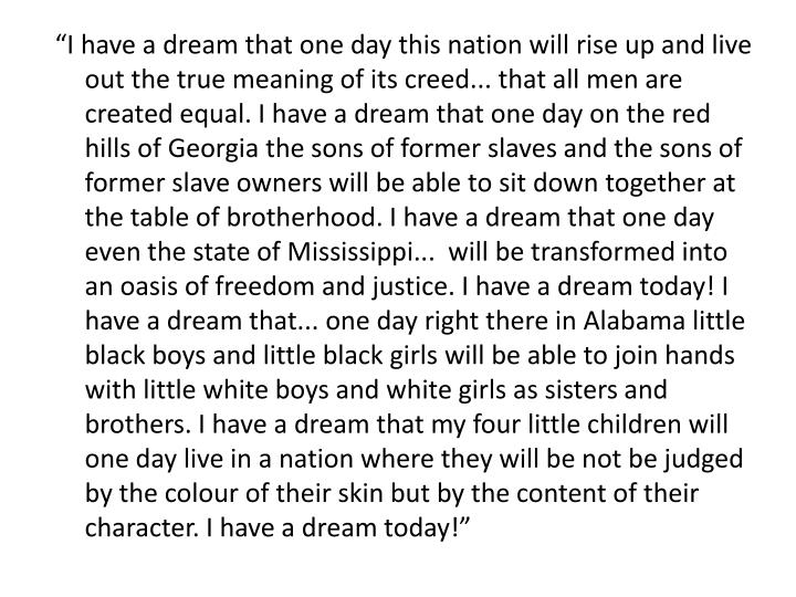 """I have a dream that one day this nation will rise up and live out the true meaning of its creed... that all men are created equal. I have a dream that one day on the red hills of Georgia the sons of former slaves and the sons of former slave owners will be able to sit down together at the table of brotherhood. I have a dream that one day even the state of Mississippi...  will be transformed into an oasis of freedom and justice. I have a dream today! I have a dream that... one day right there in Alabama little black boys and little black girls will be able to join hands with little white boys and white girls as sisters and brothers. I have a dream that my four little children will one day live in a nation where they will be not be judged by the colour of their skin but by the content of their character. I have a dream today!"""